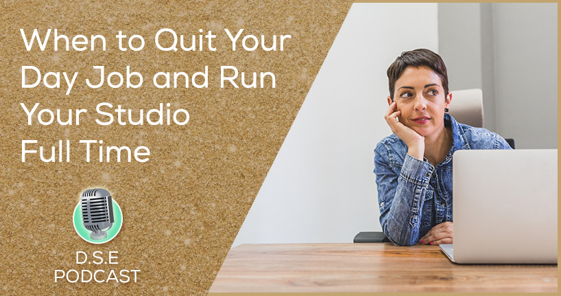 When To Quit Your Day Job & Run Your Studio Full-time - DSEP 10